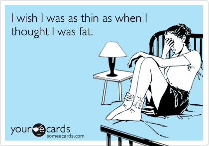 Image result for i wish i weighed what i weighed when i thought i was fat